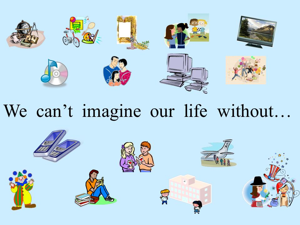 We can't imagine our life without…