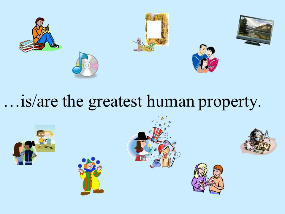 …is/are the greatest human property.