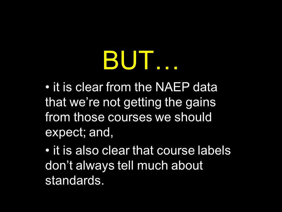 BUT… it is clear from the NAEP data that we're not getting the gains from those courses we should expect; and, it is also clear that course labels don't always tell much about standards.