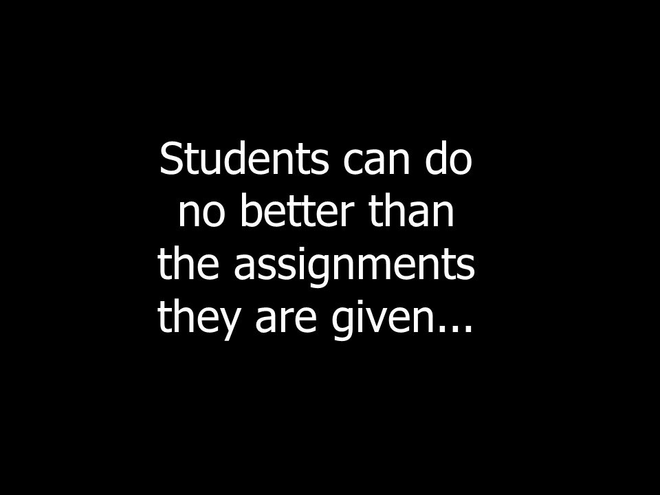 Students can do no better than the assignments they are given...