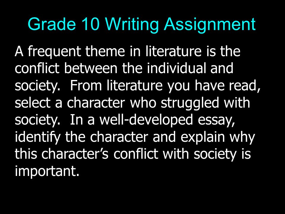 Grade 10 Writing Assignment A frequent theme in literature is the conflict between the individual and society.