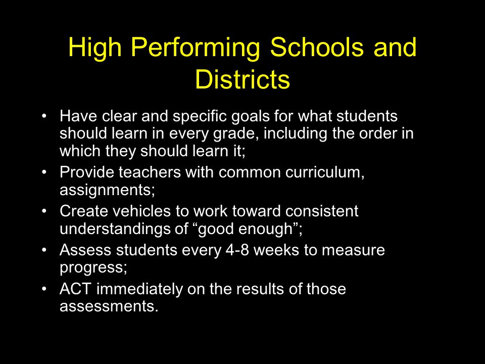 High Performing Schools and Districts Have clear and specific goals for what students should learn in every grade, including the order in which they should learn it; Provide teachers with common curriculum, assignments; Create vehicles to work toward consistent understandings of good enough ; Assess students every 4-8 weeks to measure progress; ACT immediately on the results of those assessments.