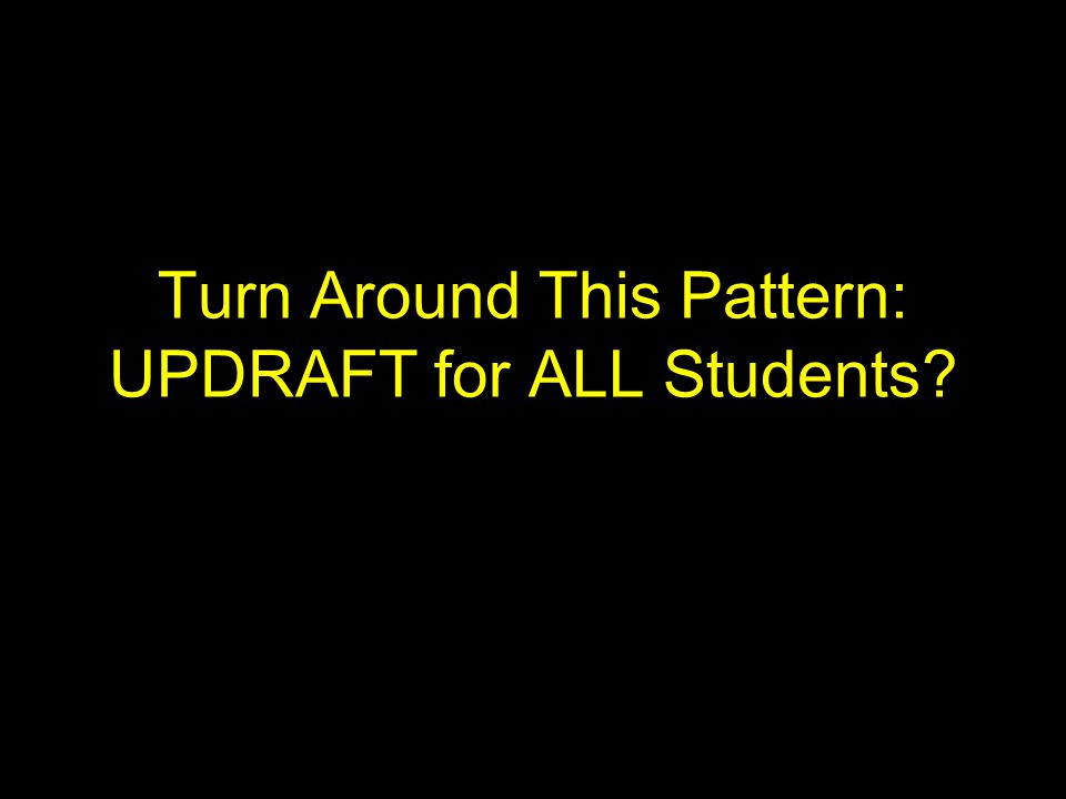 Turn Around This Pattern: UPDRAFT for ALL Students?