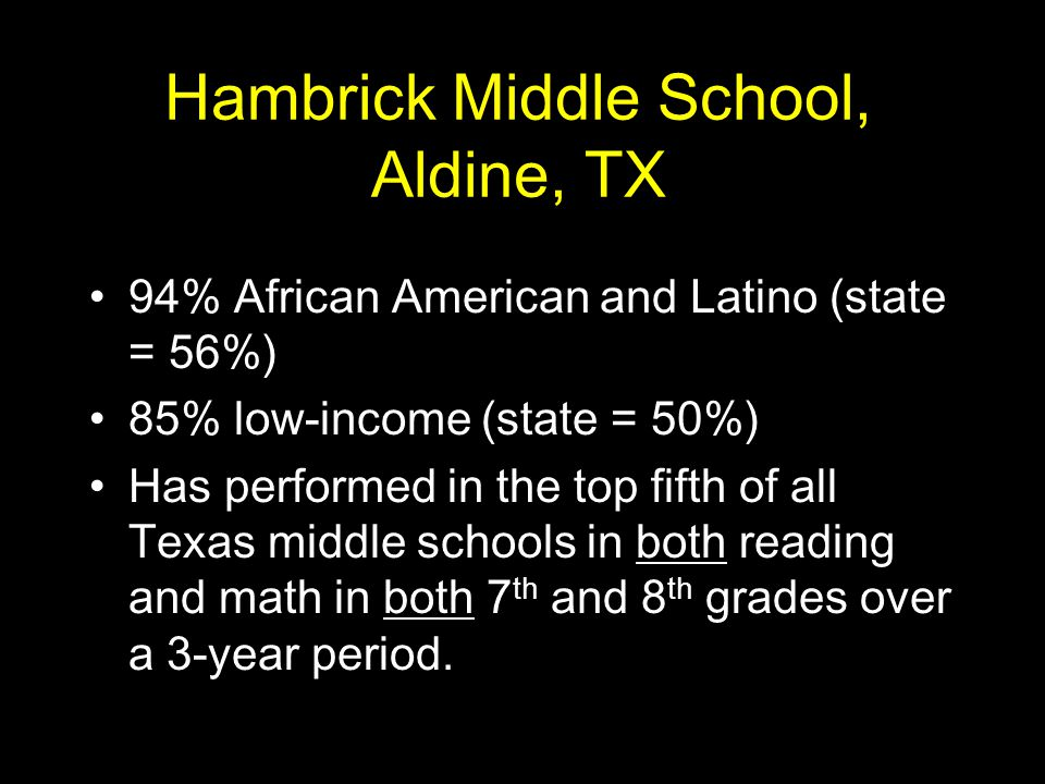 Hambrick Middle School, Aldine, TX 94% African American and Latino (state = 56%) 85% low-income (state = 50%) Has performed in the top fifth of all Texas middle schools in both reading and math in both 7 th and 8 th grades over a 3-year period.