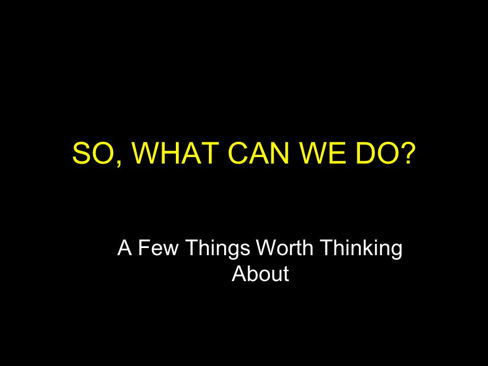SO, WHAT CAN WE DO? A Few Things Worth Thinking About