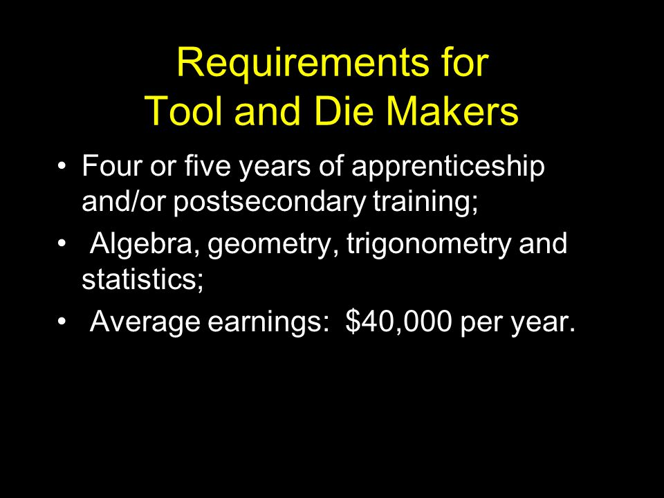 Requirements for Tool and Die Makers Four or five years of apprenticeship and/or postsecondary training; Algebra, geometry, trigonometry and statistics; Average earnings: $40,000 per year.