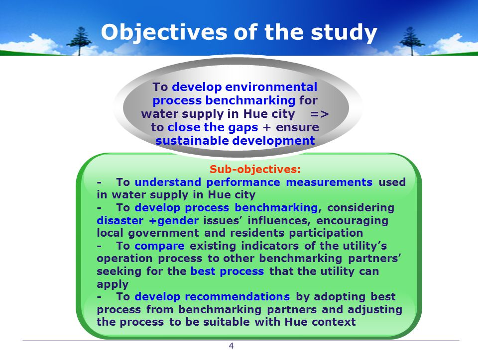 4 Objectives of the study Sub-objectives: - To understand performance measurements used in water supply in Hue city - To develop process benchmarking, considering disaster +gender issues' influences, encouraging local government and residents participation - To compare existing indicators of the utility's operation process to other benchmarking partners' seeking for the best process that the utility can apply - To develop recommendations by adopting best process from benchmarking partners and adjusting the process to be suitable with Hue context To develop environmental process benchmarking for water supply in Hue city => to close the gaps + ensure sustainable development