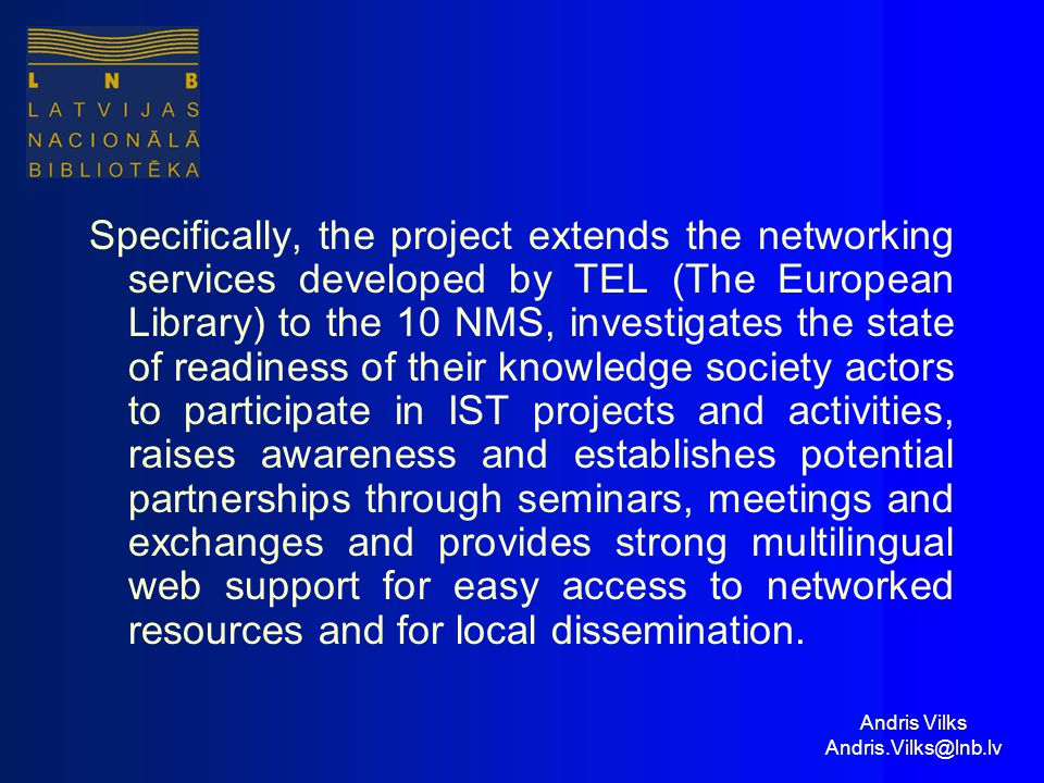 Andris Vilks Andris.Vilks@lnb.lv Specifically, the project extends the networking services developed by TEL (The European Library) to the 10 NMS, investigates the state of readiness of their knowledge society actors to participate in IST projects and activities, raises awareness and establishes potential partnerships through seminars, meetings and exchanges and provides strong multilingual web support for easy access to networked resources and for local dissemination.