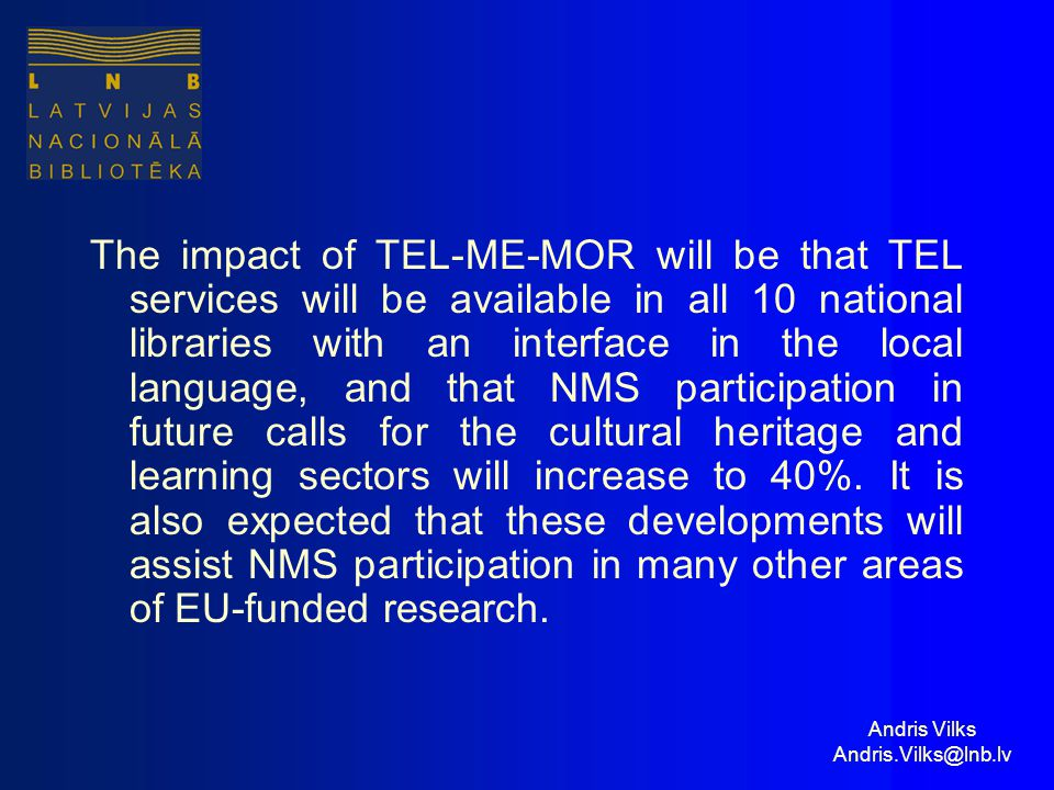 Andris Vilks Andris.Vilks@lnb.lv The impact of TEL-ME-MOR will be that TEL services will be available in all 10 national libraries with an interface in the local language, and that NMS participation in future calls for the cultural heritage and learning sectors will increase to 40%.