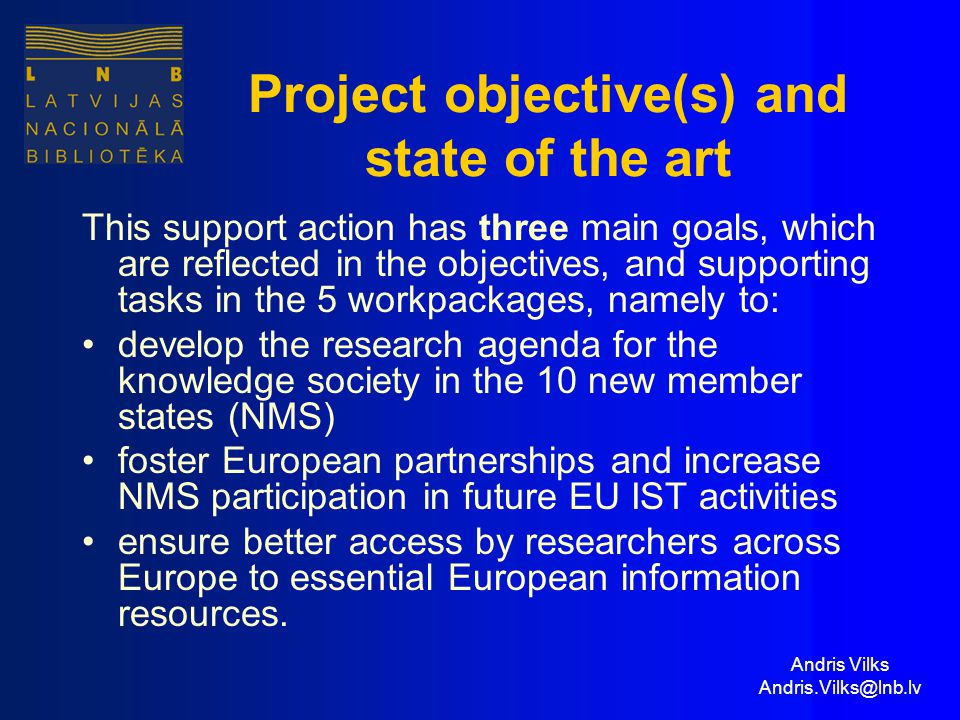 Andris Vilks Andris.Vilks@lnb.lv Project objective(s) and state of the art This support action has three main goals, which are reflected in the objectives, and supporting tasks in the 5 workpackages, namely to: develop the research agenda for the knowledge society in the 10 new member states (NMS) foster European partnerships and increase NMS participation in future EU IST activities ensure better access by researchers across Europe to essential European information resources.