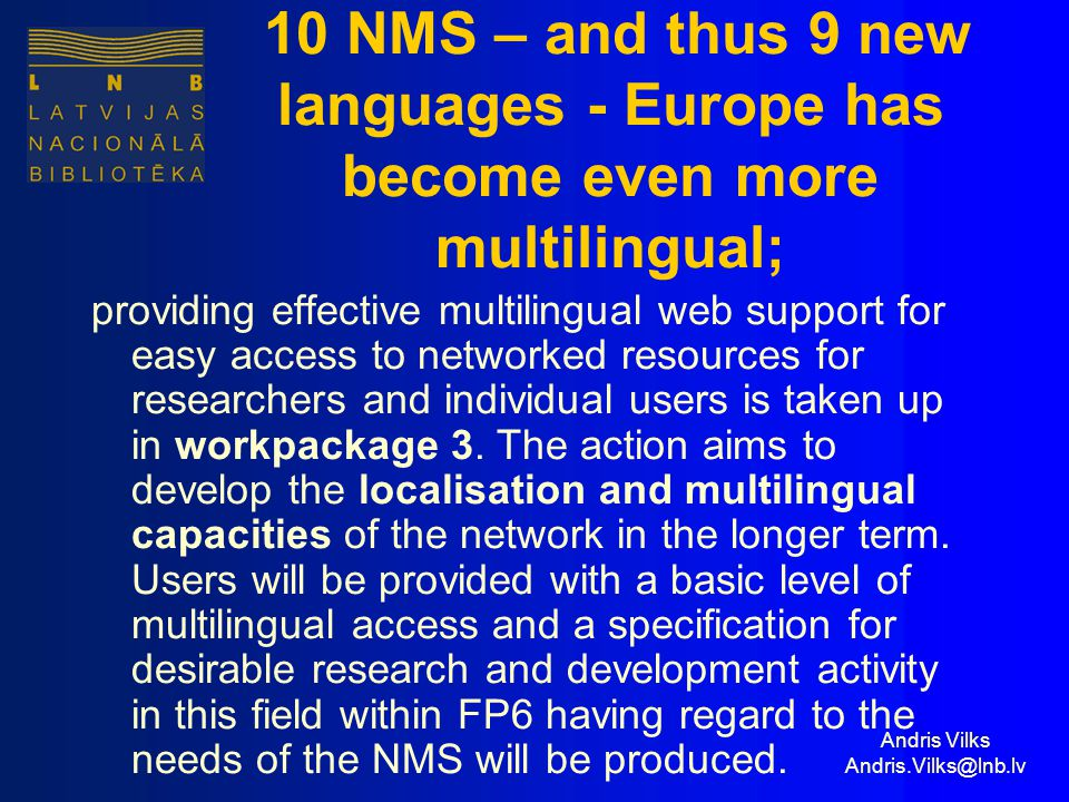 Andris Vilks Andris.Vilks@lnb.lv 10 NMS – and thus 9 new languages - Europe has become even more multilingual; providing effective multilingual web support for easy access to networked resources for researchers and individual users is taken up in workpackage 3.
