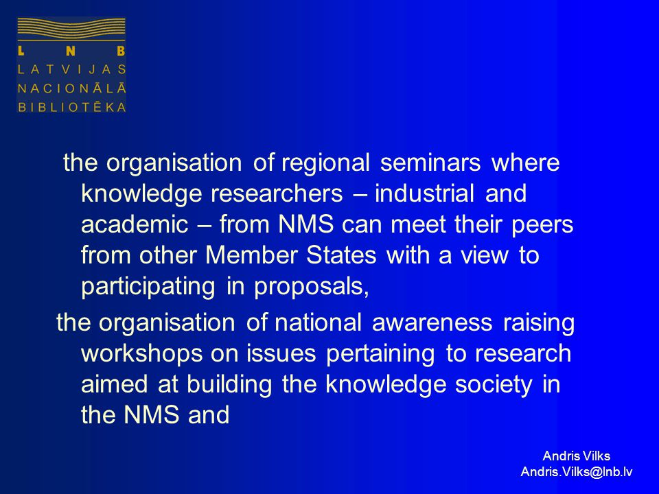Andris Vilks Andris.Vilks@lnb.lv the organisation of regional seminars where knowledge researchers – industrial and academic – from NMS can meet their peers from other Member States with a view to participating in proposals, the organisation of national awareness raising workshops on issues pertaining to research aimed at building the knowledge society in the NMS and