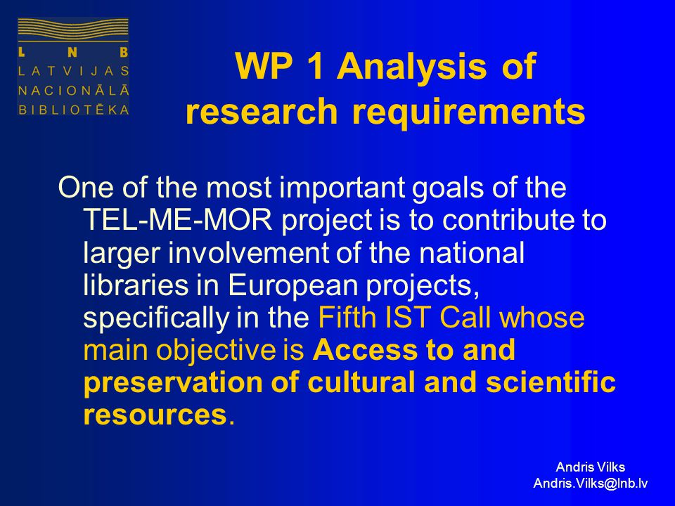 Andris Vilks Andris.Vilks@lnb.lv WP 1 Analysis of research requirements One of the most important goals of the TEL-ME-MOR project is to contribute to larger involvement of the national libraries in European projects, specifically in the Fifth IST Call whose main objective is Access to and preservation of cultural and scientific resources.