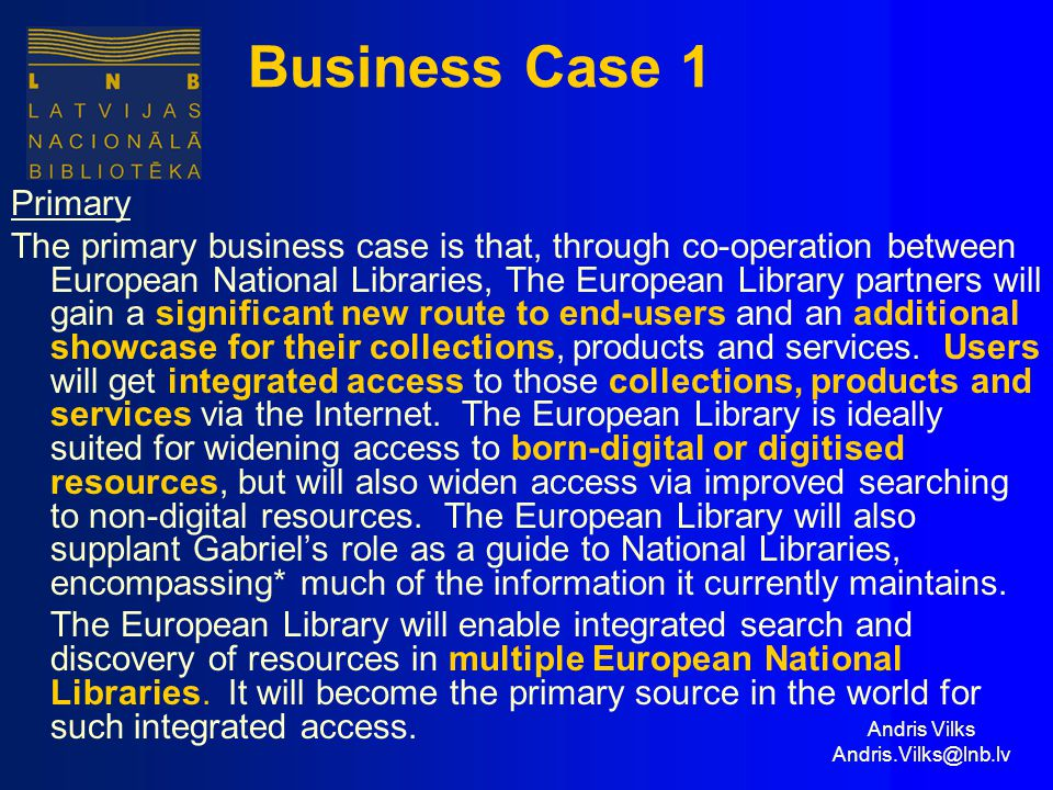 Andris Vilks Andris.Vilks@lnb.lv Business Case 1 Primary The primary business case is that, through co-operation between European National Libraries, The European Library partners will gain a significant new route to end-users and an additional showcase for their collections, products and services.