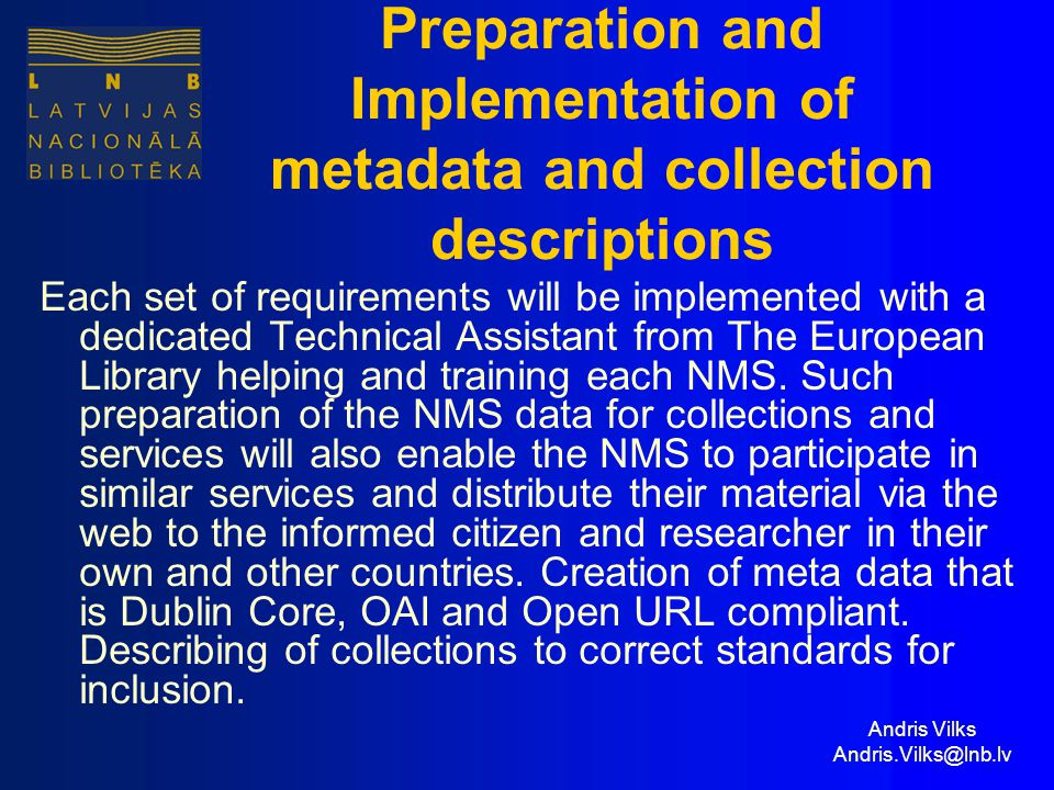 Andris Vilks Andris.Vilks@lnb.lv Preparation and Implementation of metadata and collection descriptions Each set of requirements will be implemented with a dedicated Technical Assistant from The European Library helping and training each NMS.