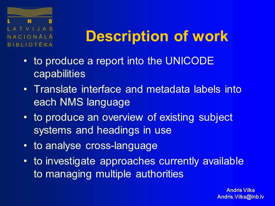 Andris Vilks Andris.Vilks@lnb.lv Description of work to produce a report into the UNICODE capabilities Translate interface and metadata labels into each NMS language to produce an overview of existing subject systems and headings in use to analyse cross-language to investigate approaches currently available to managing multiple authorities
