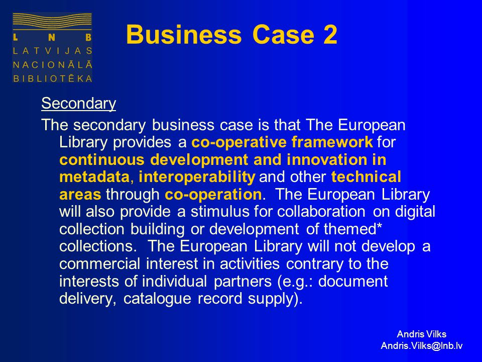 Andris Vilks Andris.Vilks@lnb.lv Business Case 2 Secondary The secondary business case is that The European Library provides a co-operative framework for continuous development and innovation in metadata, interoperability and other technical areas through co-operation.