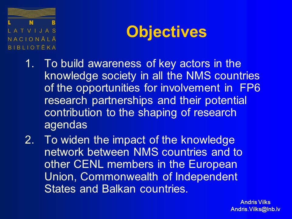 Andris Vilks Andris.Vilks@lnb.lv Objectives 1.To build awareness of key actors in the knowledge society in all the NMS countries of the opportunities for involvement in FP6 research partnerships and their potential contribution to the shaping of research agendas 2.To widen the impact of the knowledge network between NMS countries and to other CENL members in the European Union, Commonwealth of Independent States and Balkan countries.