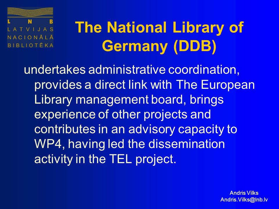 Andris Vilks Andris.Vilks@lnb.lv The National Library of Germany (DDB) undertakes administrative coordination, provides a direct link with The European Library management board, brings experience of other projects and contributes in an advisory capacity to WP4, having led the dissemination activity in the TEL project.