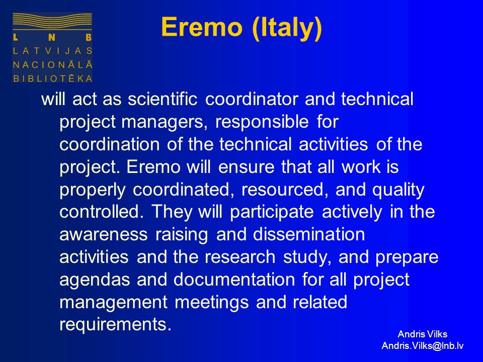 Andris Vilks Andris.Vilks@lnb.lv Eremo (Italy) will act as scientific coordinator and technical project managers, responsible for coordination of the technical activities of the project.