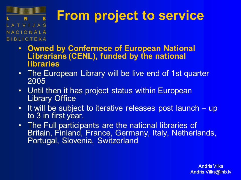 Andris Vilks Andris.Vilks@lnb.lv From project to service Owned by Confernece of European National Librarians (CENL), funded by the national libraries The European Library will be live end of 1st quarter 2005 Until then it has project status within European Library Office It will be subject to iterative releases post launch – up to 3 in first year.