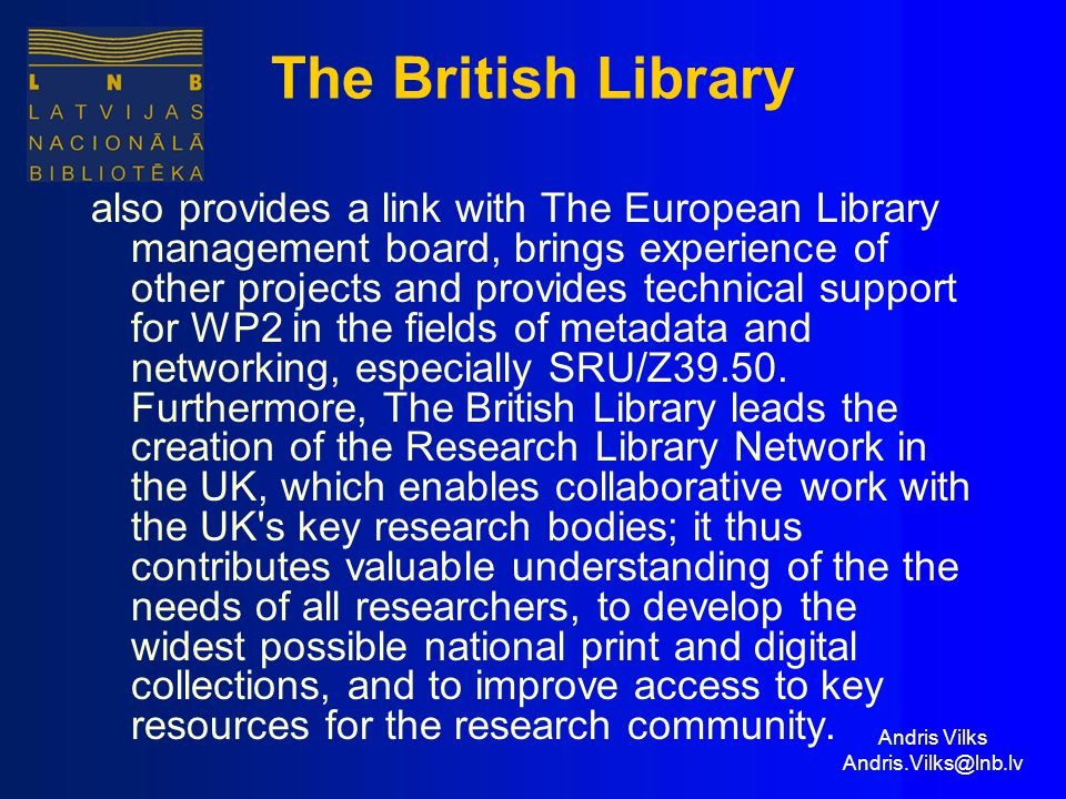 Andris Vilks Andris.Vilks@lnb.lv The British Library also provides a link with The European Library management board, brings experience of other projects and provides technical support for WP2 in the fields of metadata and networking, especially SRU/Z39.50.