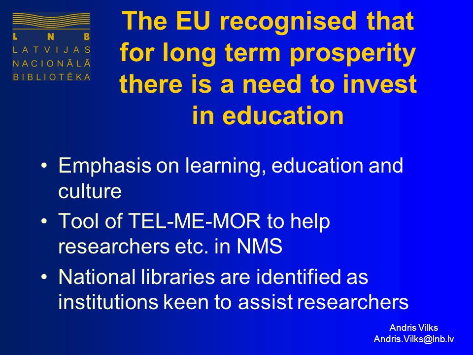 Andris Vilks Andris.Vilks@lnb.lv The EU recognised that for long term prosperity there is a need to invest in education Emphasis on learning, education and culture Tool of TEL-ME-MOR to help researchers etc.