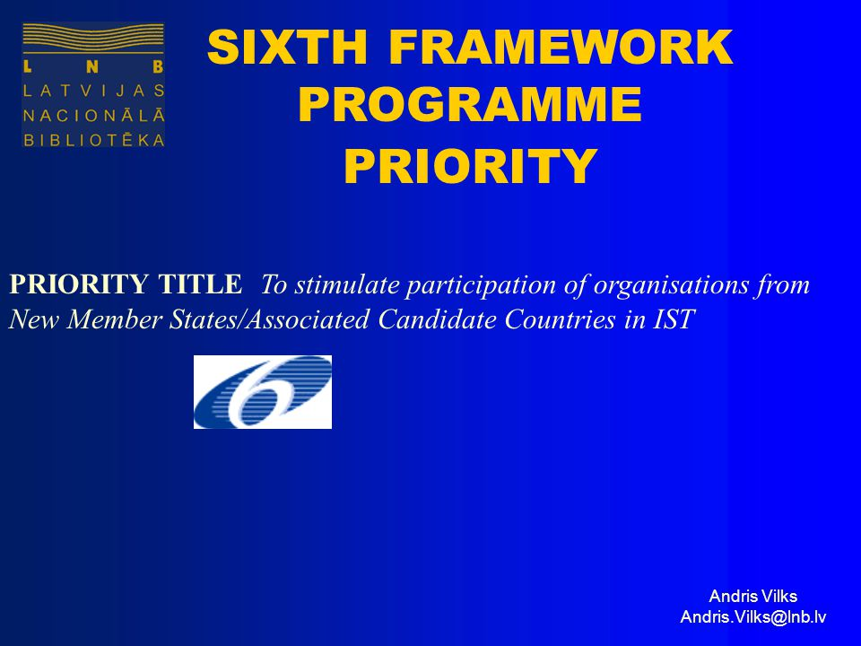 Andris Vilks Andris.Vilks@lnb.lv SIXTH FRAMEWORK PROGRAMME PRIORITY PRIORITY TITLE To stimulate participation of organisations from New Member States/Associated Candidate Countries in IST
