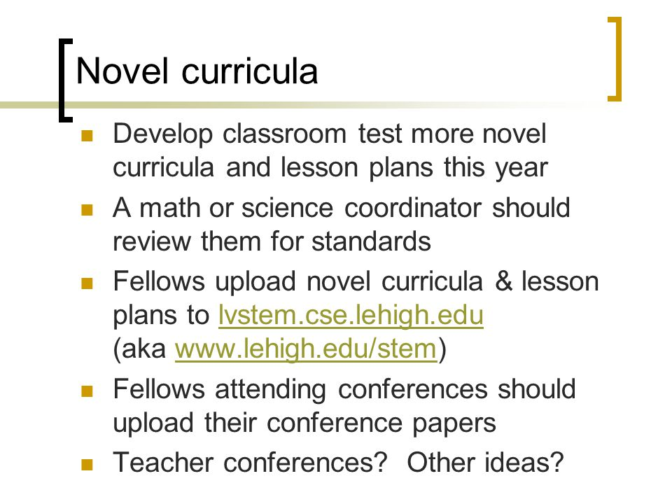 Novel curricula Develop classroom test more novel curricula and lesson plans this year A math or science coordinator should review them for standards Fellows upload novel curricula & lesson plans to lvstem.cse.lehigh.edu (aka www.lehigh.edu/stem)lvstem.cse.lehigh.eduwww.lehigh.edu/stem Fellows attending conferences should upload their conference papers Teacher conferences.