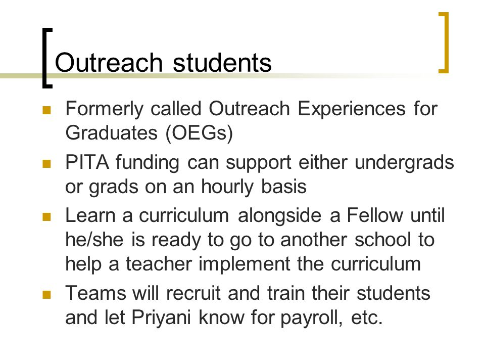 Outreach students Formerly called Outreach Experiences for Graduates (OEGs) PITA funding can support either undergrads or grads on an hourly basis Learn a curriculum alongside a Fellow until he/she is ready to go to another school to help a teacher implement the curriculum Teams will recruit and train their students and let Priyani know for payroll, etc.