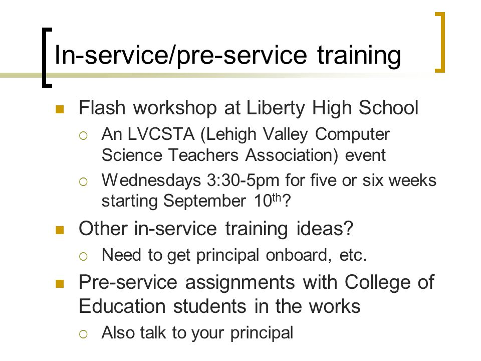 In-service/pre-service training Flash workshop at Liberty High School  An LVCSTA (Lehigh Valley Computer Science Teachers Association) event  Wednesdays 3:30-5pm for five or six weeks starting September 10 th .