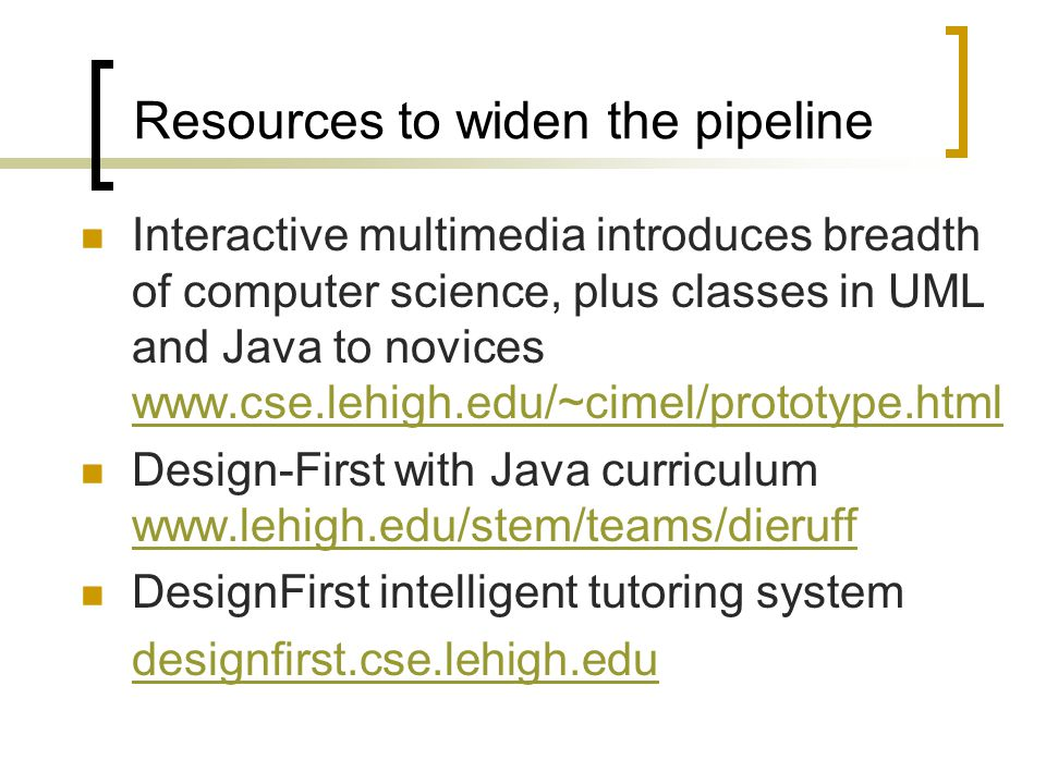 Resources to widen the pipeline Interactive multimedia introduces breadth of computer science, plus classes in UML and Java to novices www.cse.lehigh.edu/~cimel/prototype.html www.cse.lehigh.edu/~cimel/prototype.html Design-First with Java curriculum www.lehigh.edu/stem/teams/dieruff www.lehigh.edu/stem/teams/dieruff DesignFirst intelligent tutoring system designfirst.cse.lehigh.edu