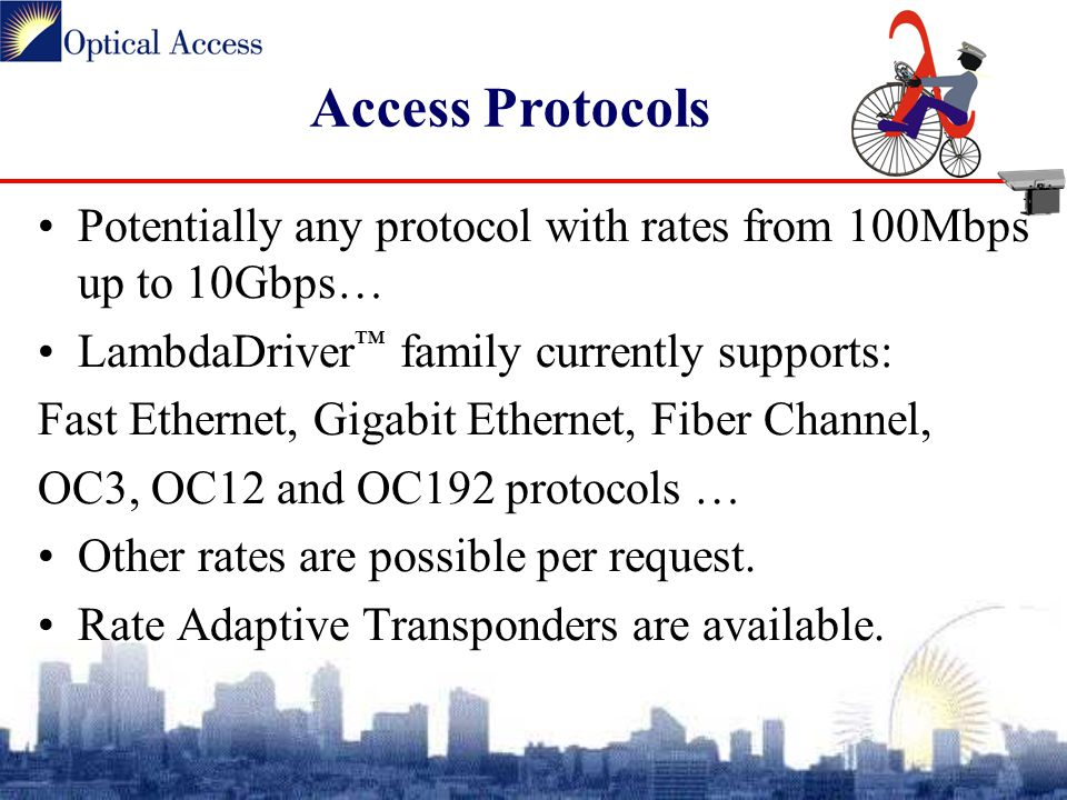 Access Protocols Potentially any protocol with rates from 100Mbps up to 10Gbps… LambdaDriver ™ family currently supports: Fast Ethernet, Gigabit Ethernet, Fiber Channel, OC3, OC12 and OC192 protocols … Other rates are possible per request.
