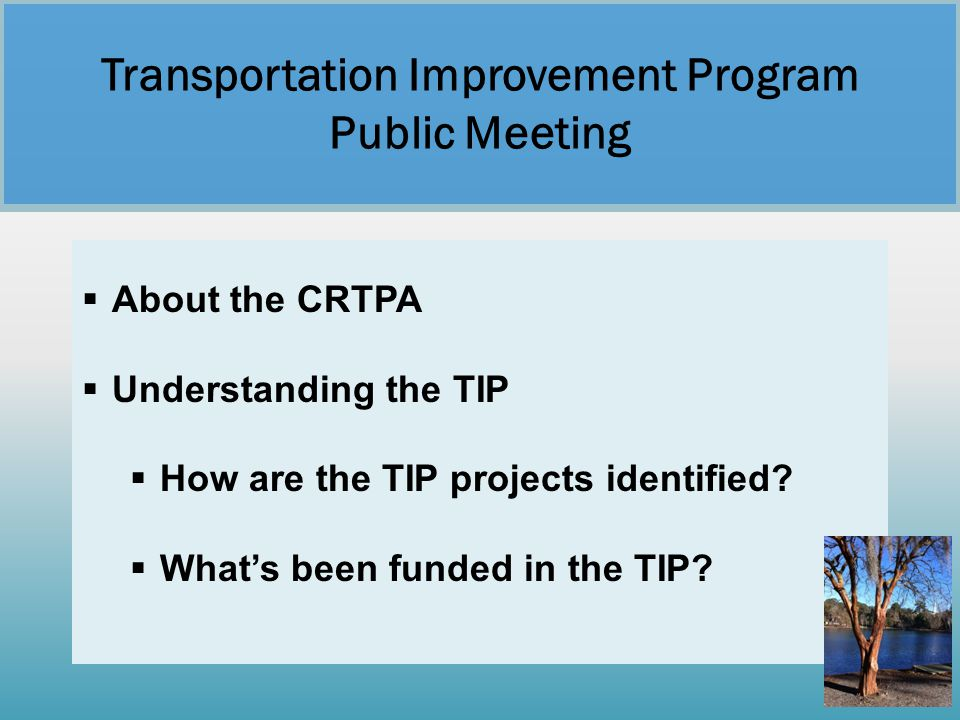  About the CRTPA  Understanding the TIP  How are the TIP projects identified?  What's been funded in the TIP? Transportation Improvement Program P