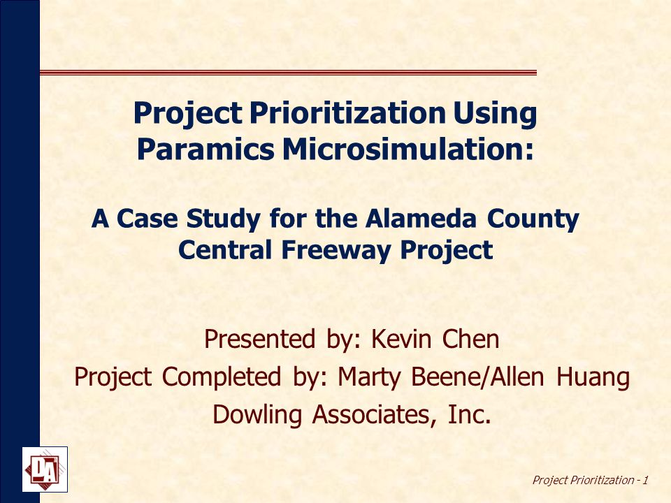 Project Prioritization - 1 Project Prioritization Using Paramics Microsimulation: A Case Study for the Alameda County Central Freeway Project Presented by: Kevin Chen Project Completed by: Marty Beene/Allen Huang Dowling Associates, Inc.