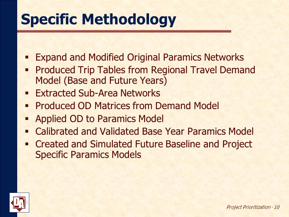 Project Prioritization - 10 Specific Methodology  Expand and Modified Original Paramics Networks  Produced Trip Tables from Regional Travel Demand Model (Base and Future Years)  Extracted Sub-Area Networks  Produced OD Matrices from Demand Model  Applied OD to Paramics Model  Calibrated and Validated Base Year Paramics Model  Created and Simulated Future Baseline and Project Specific Paramics Models