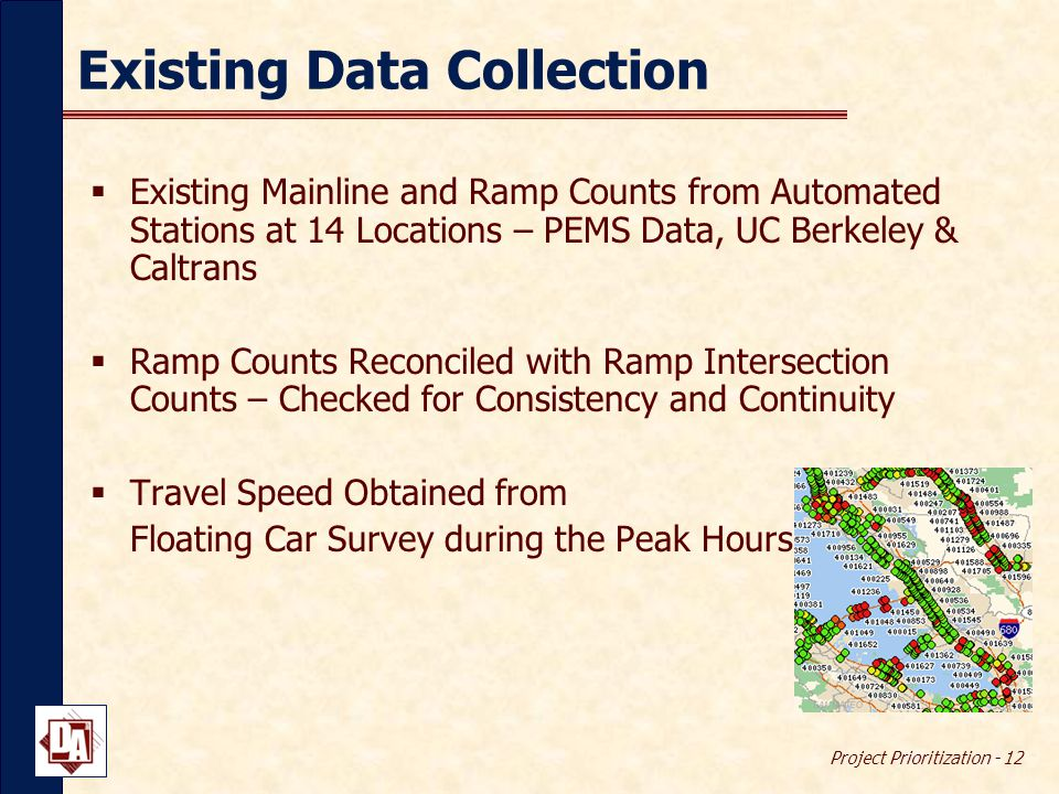 Project Prioritization - 12 Existing Data Collection  Existing Mainline and Ramp Counts from Automated Stations at 14 Locations – PEMS Data, UC Berkeley & Caltrans  Ramp Counts Reconciled with Ramp Intersection Counts – Checked for Consistency and Continuity  Travel Speed Obtained from Floating Car Survey during the Peak Hours