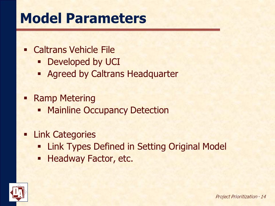 Project Prioritization - 14 Model Parameters  Caltrans Vehicle File  Developed by UCI  Agreed by Caltrans Headquarter  Ramp Metering  Mainline Occupancy Detection  Link Categories  Link Types Defined in Setting Original Model  Headway Factor, etc.