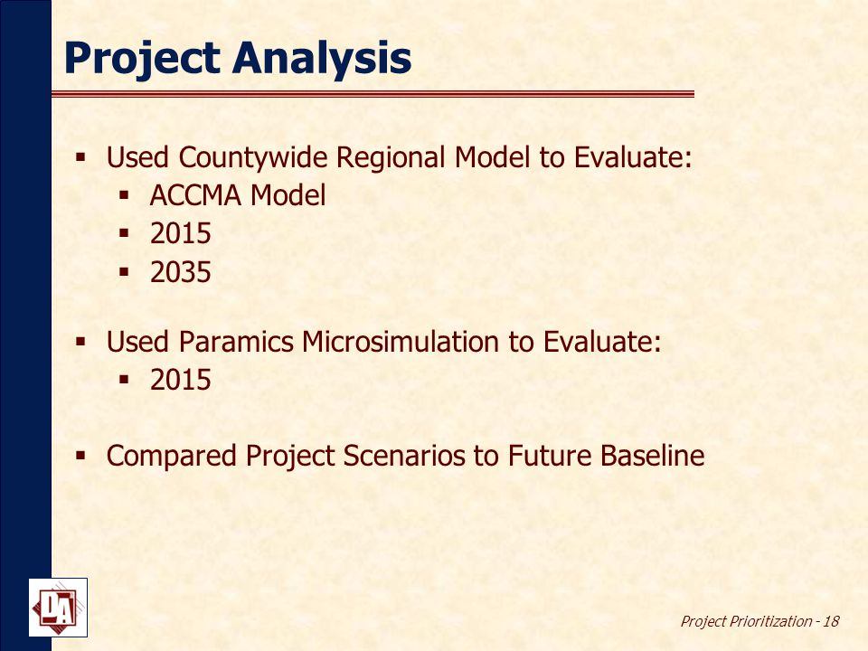 Project Prioritization - 18 Project Analysis  Used Countywide Regional Model to Evaluate:  ACCMA Model  2015  2035  Used Paramics Microsimulation to Evaluate:  2015  Compared Project Scenarios to Future Baseline