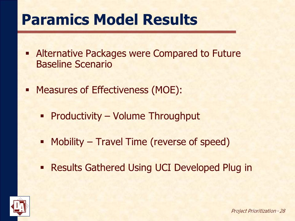 Project Prioritization - 28 Paramics Model Results  Alternative Packages were Compared to Future Baseline Scenario  Measures of Effectiveness (MOE):  Productivity – Volume Throughput  Mobility – Travel Time (reverse of speed)  Results Gathered Using UCI Developed Plug in