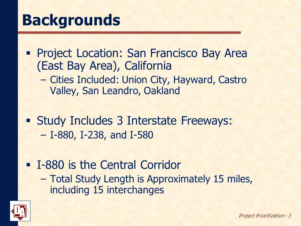 Project Prioritization - 3 Backgrounds  Project Location: San Francisco Bay Area (East Bay Area), California –Cities Included: Union City, Hayward, Castro Valley, San Leandro, Oakland  Study Includes 3 Interstate Freeways: –I-880, I-238, and I-580  I-880 is the Central Corridor –Total Study Length is Approximately 15 miles, including 15 interchanges