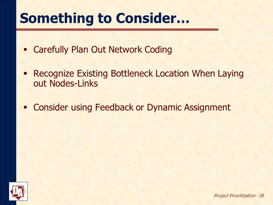 Project Prioritization - 38 Something to Consider…  Carefully Plan Out Network Coding  Recognize Existing Bottleneck Location When Laying out Nodes-Links  Consider using Feedback or Dynamic Assignment