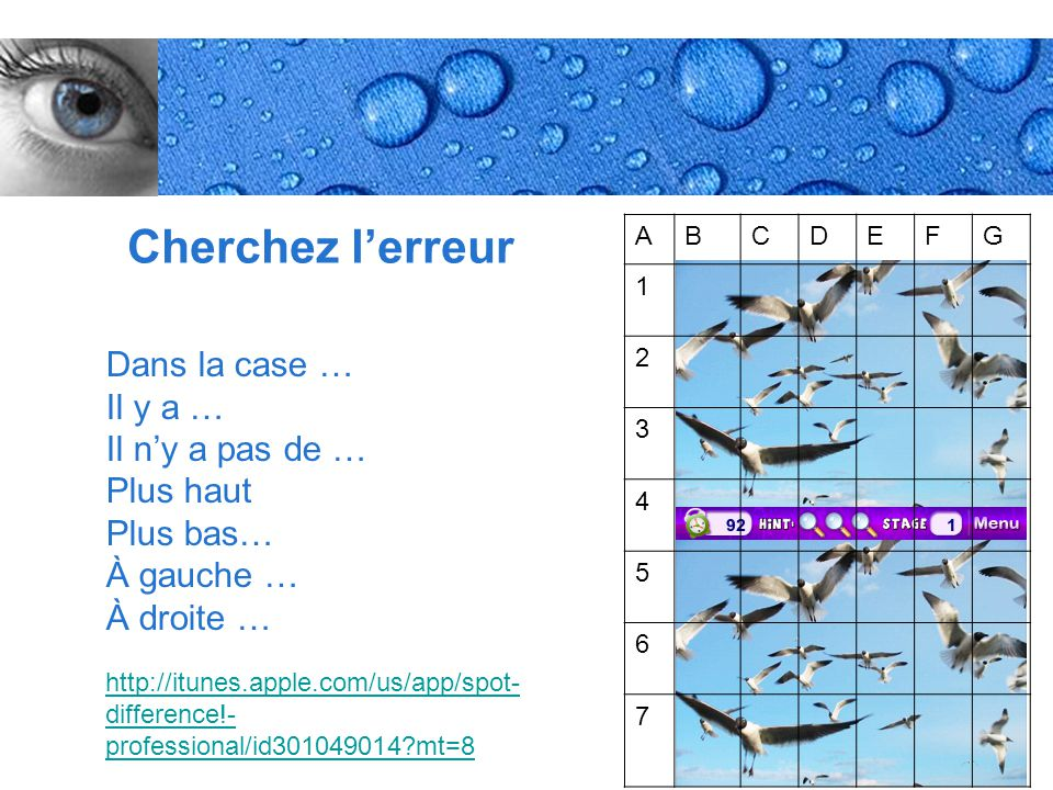 Page 28 Cherchez l'erreur http://itunes.apple.com/us/app/spot- difference!- professional/id301049014 mt=8 Dans la case … Il y a … Il n'y a pas de … Plus haut Plus bas… À gauche … À droite … ABCDEFG 1 2 3 4 5 6 7