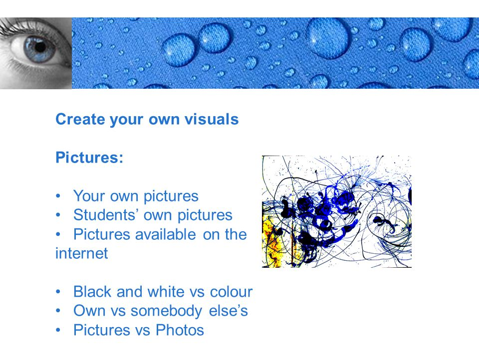 Page 8 Create your own visuals Pictures: Your own pictures Students' own pictures Pictures available on the internet Black and white vs colour Own vs somebody else's Pictures vs Photos
