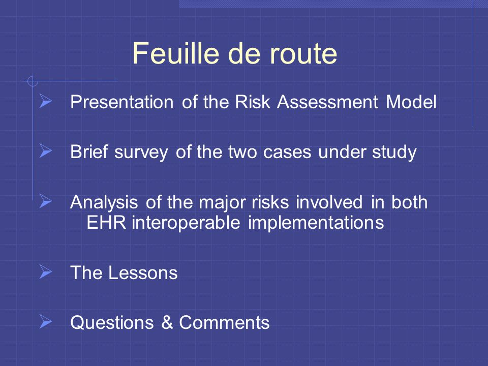 Feuille de route  Presentation of the Risk Assessment Model  Brief survey of the two cases under study  Analysis of the major risks involved in both EHR interoperable implementations  The Lessons  Questions & Comments