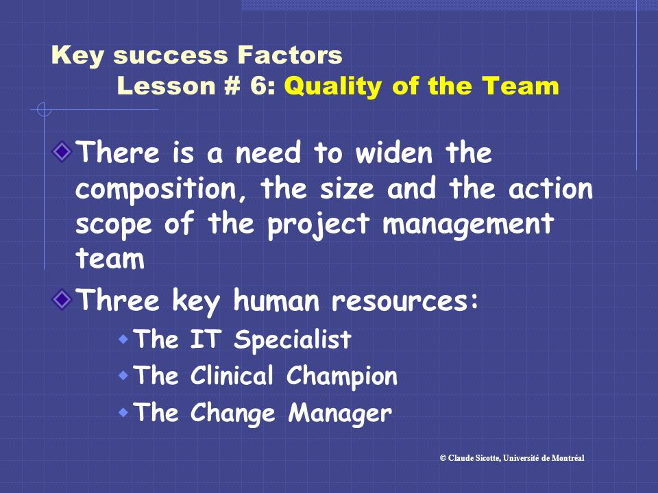 Key success Factors Lesson # 6: Quality of the Team There is a need to widen the composition, the size and the action scope of the project management
