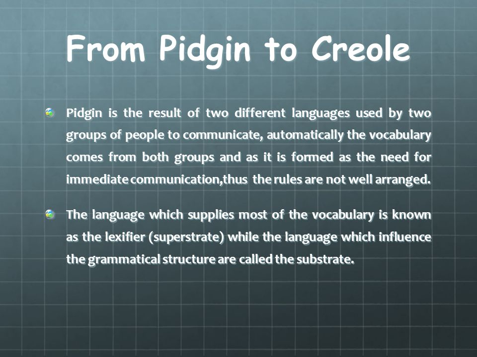 From Pidgin to Creole Pidgin is the result of two different languages used by two groups of people to communicate, automatically the vocabulary comes from both groups and as it is formed as the need for immediate communication,thus the rules are not well arranged.