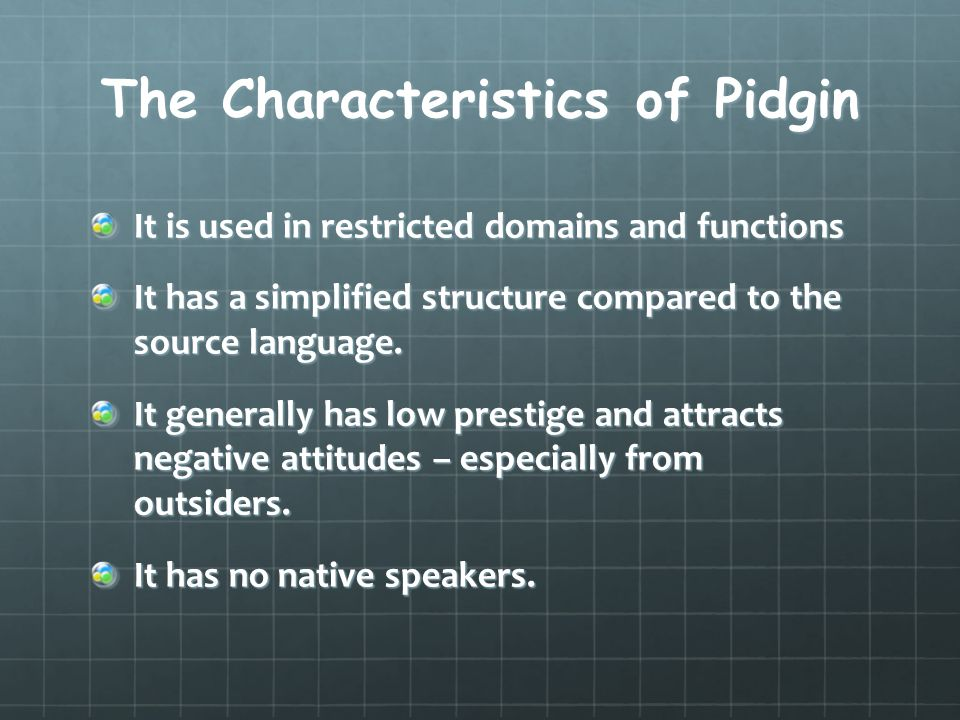 The Characteristics of Pidgin It is used in restricted domains and functions It has a simplified structure compared to the source language. It general