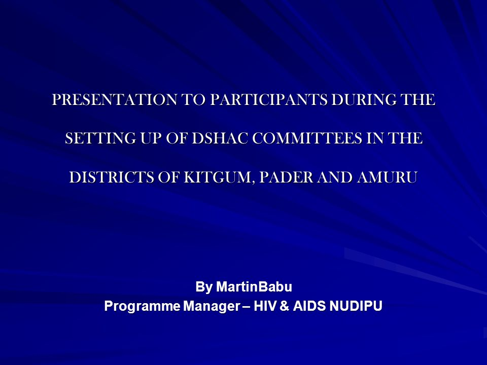 PRESENTATION TO PARTICIPANTS DURING THE SETTING UP OF DSHAC COMMITTEES IN THE DISTRICTS OF KITGUM, PADER AND AMURU By MartinBabu Programme Manager – HIV & AIDS NUDIPU
