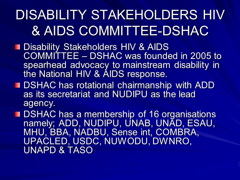 Aim of DSHAC To ensure collective and joint DPOs efforts in coordinating HIV/AIDS activities among the disabled in Uganda.